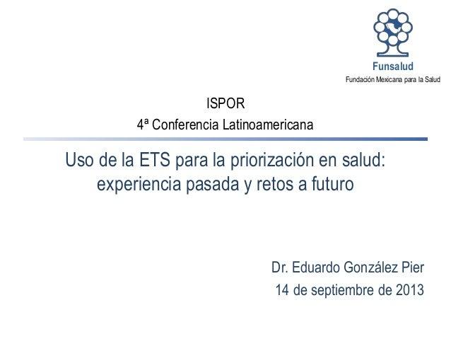 Dr. Eduardo González Pier 14 de septiembre de 2013 Fundación Mexicana para la Salud Funsalud Uso de la ETS para la prioriz...