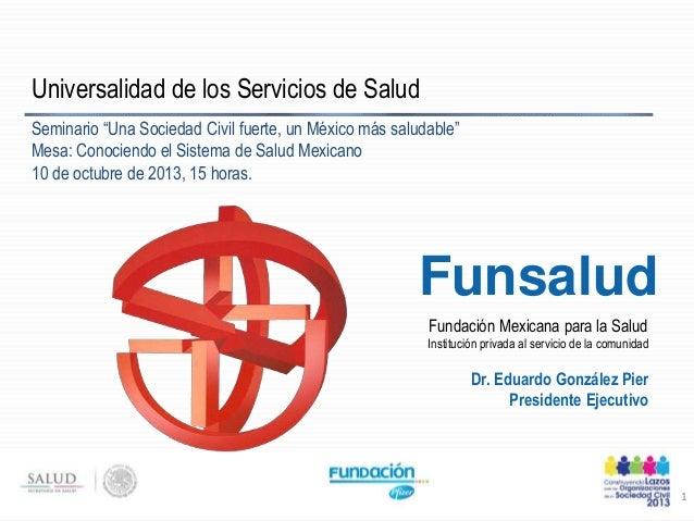 Fundación Mexicana para la Salud Institución privada al servicio de la comunidad Funsalud Universalidad de los Servicios d...