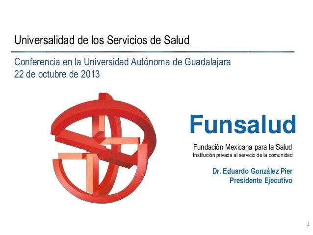 Universalidad de los Servicios de Salud Conferencia en la Universidad Autónoma de Guadalajara 22 de octubre de 2013  Funsa...