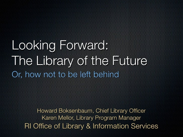 Looking Forward: The Library of the Future Or, how not to be left behind          Howard Boksenbaum, Chief Library Officer ...