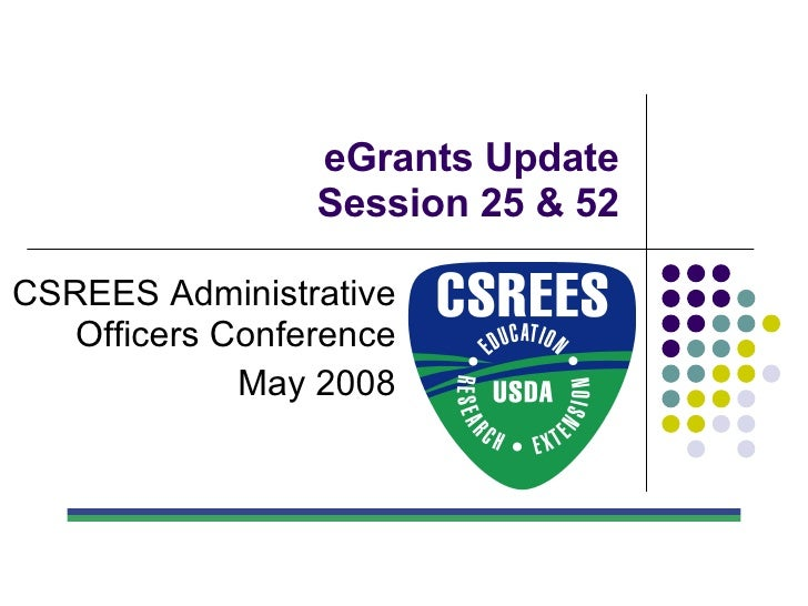 eGrants Update Session 25 & 52 CSREES Administrative Officers Conference May 2008