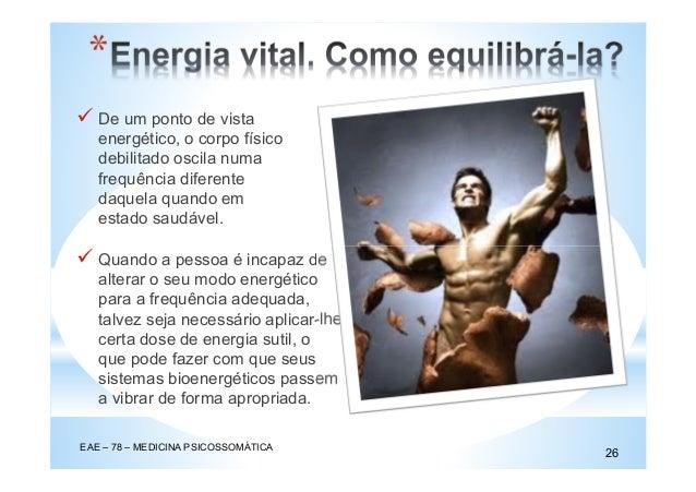 * EAE – 78 – MEDICINA PSICOSSOMÁTICA 26 De um ponto de vista energético, o corpo físico debilitado oscila numa frequência ...
