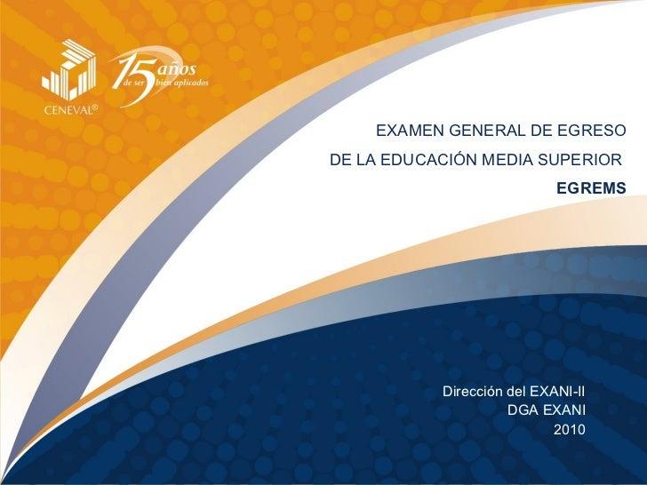 EXAMEN GENERAL DE EGRESO DE LA EDUCACIÓN MEDIA SUPERIOR   EGREMS Dirección del EXANI-II DGA EXANI 2010