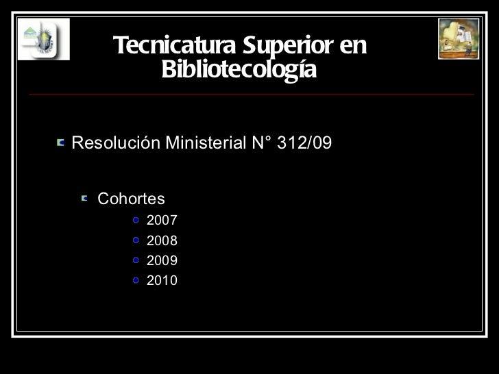 Tecnicatura Superior en   Bibliotecología <ul><ul><li>Resolución Ministerial N° 312/09 </li></ul></ul><ul><ul><ul><li>Coho...