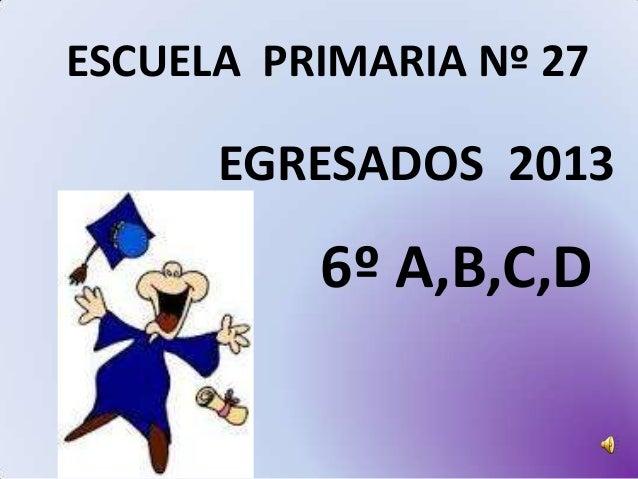 ESCUELA PRIMARIA Nº 27  EGRESADOS 2013  6º A,B,C,D