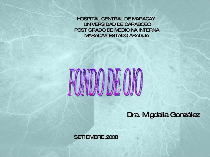 HOSPITAL CENTRAL DE MARACAY   UNIVERSIDAD DE CARABOBO POST GRADO DE MEDICINA INTERNA MARACAY ESTADO ARAGUA FONDO DE OJO Dr...