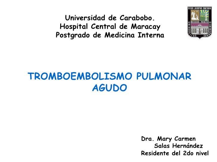 TROMBOEMBOLISMO PULMONAR AGUDO Universidad de Carabobo. Hospital Central de Maracay Postgrado de Medicina Interna Dra. Mar...