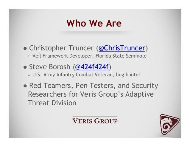 Who We Are ●Christopher Truncer (@ChrisTruncer) ○ Veil Framework Developer, Florida State Seminole ●Steve Borosh (@424f...