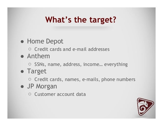 What's the target? ● Home Depot ○ Credit cards and e-mail addresses ● Anthem ○ SSNs, name, address, income… everything...