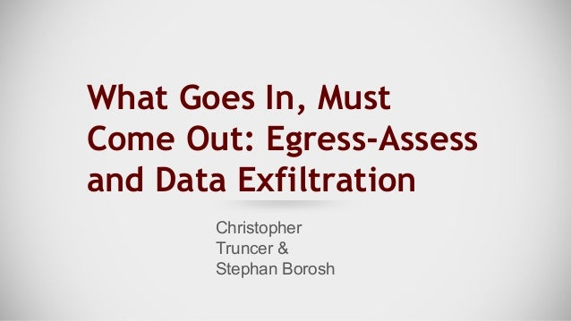 What Goes In, Must Come Out: Egress-Assess and Data Exfiltration Christopher Truncer & Stephan Borosh