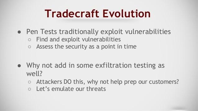 Tradecraft Evolution ● Pen Tests traditionally exploit vulnerabilities ○ Find and exploit vulnerabilities ○ Assess the sec...