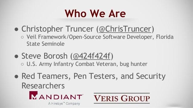 Who We Are ● Christopher Truncer (@ChrisTruncer) ○ Veil Framework/Open-Source Software Developer, Florida State Seminole ●...