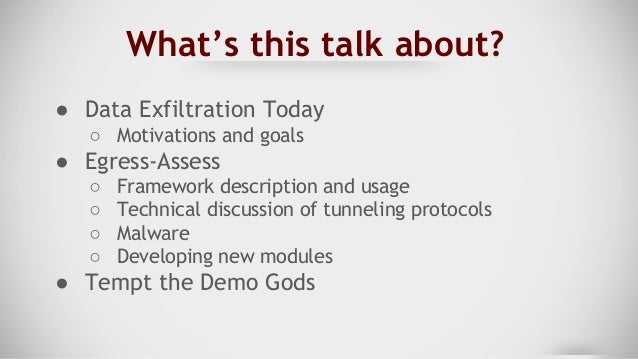 What's this talk about? ● Data Exfiltration Today ○ Motivations and goals ● Egress-Assess ○ Framework description and usag...