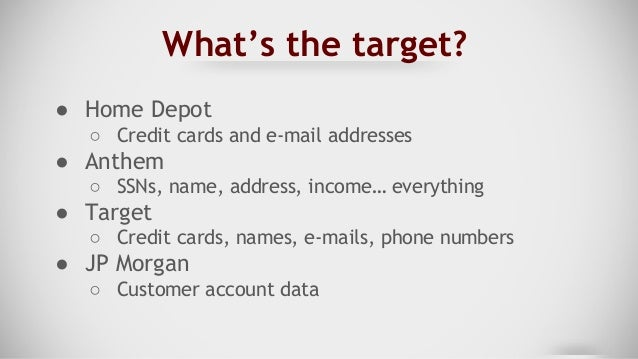 What's the target? ● Home Depot ○ Credit cards and e-mail addresses ● Anthem ○ SSNs, name, address, income… everything ● T...
