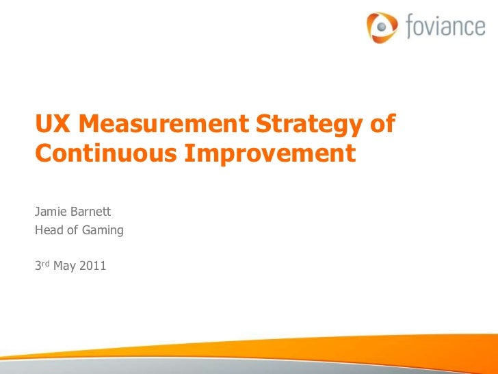 UX Measurement Strategy of Continuous Improvement<br />Jamie Barnett<br />Head of Gaming<br />3rd May 2011<br />