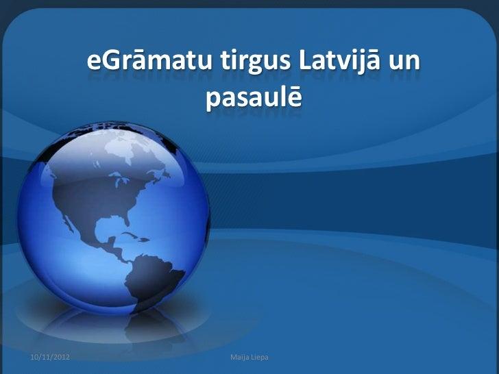 eGrāmatu tirgus Latvijā un                    pasaulē10/11/2012              Maija Liepa