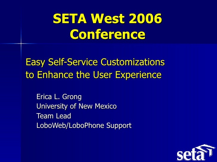 SETA West 2006 Conference <ul><li>Easy Self-Service Customizations  </li></ul><ul><li>to Enhance the User Experience </li>...