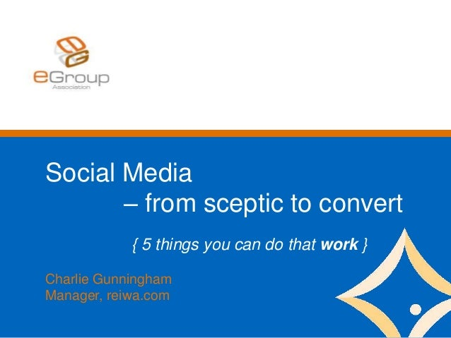 Social Media – from sceptic to convert { 5 things you can do that work } Charlie Gunningham Manager, reiwa.com