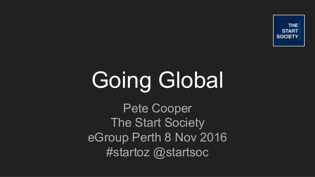 Going Global Pete Cooper The Start Society eGroup Perth 8 Nov 2016 #startoz @startsoc