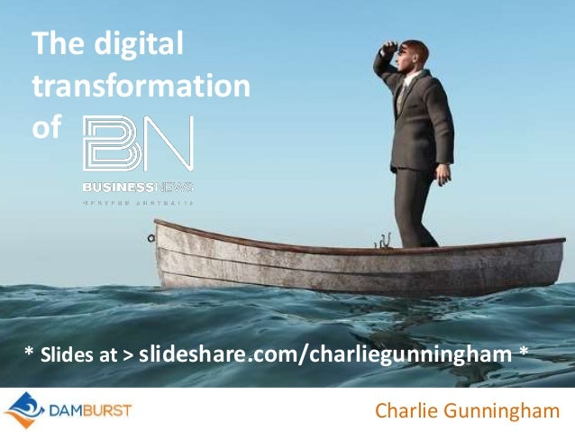 Charlie Gunningham The digital transformation of * Slides at > slideshare.com/charliegunningham *