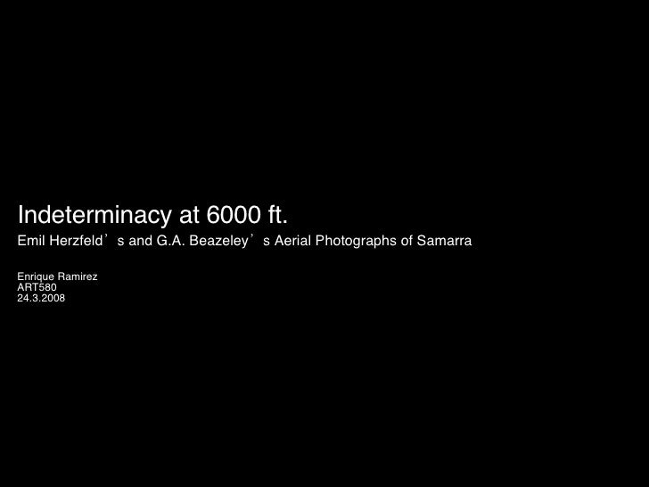 Indeterminacy at 6000 ft. Emil Herzfeld's and G.A. Beazeley's Aerial Photographs of Samarra   Enrique Ramirez ART580 24.3....