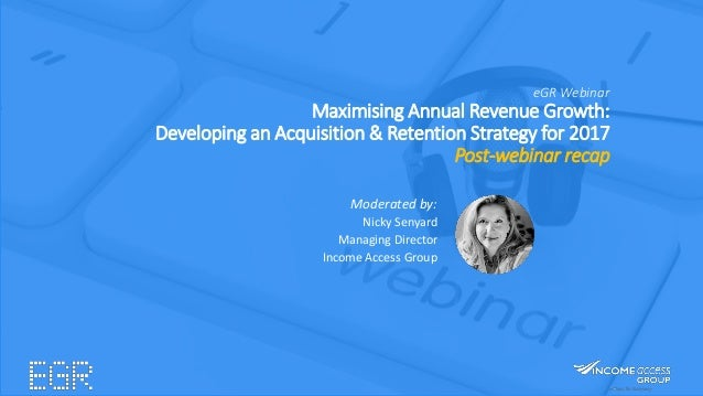 eGR Webinar Maximising Annual Revenue Growth: Developing an Acquisition & Retention Strategy for 2017 Post-webinar recap M...