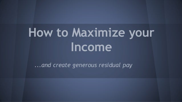 How to Maximize your Income ...and create generous residual pay