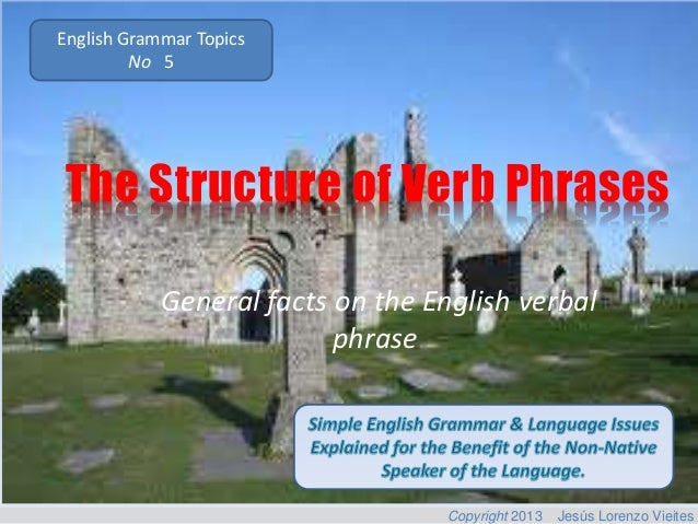 English Grammar Topics No 5  The Structure of Verb Phrases General facts on the English verbal phrase.  Copyright 2013  Je...