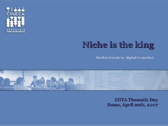 Niche is the kingNiche is the king Market trends in digital tv market EGTA Thematic DayEGTA Thematic Day Rome, April 20th,...