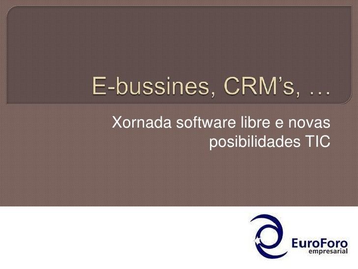 E-bussines, CRM's, … <br />Xornada software libre e novas posibilidades TIC<br />