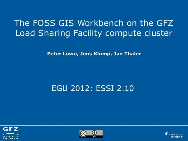 The FOSS GIS Workbench on the GFZLoad Sharing Facility compute clusterEGU 2012: ESSI 2.10Peter Löwe, Jens Klump, Jan Thaler