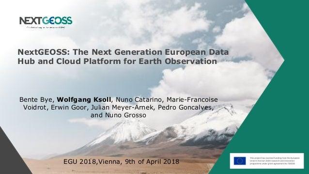 NextGEOSS: The Next Generation European Data Hub and Cloud Platform for Earth Observation Bente Bye, Wolfgang Ksoll, Nuno ...