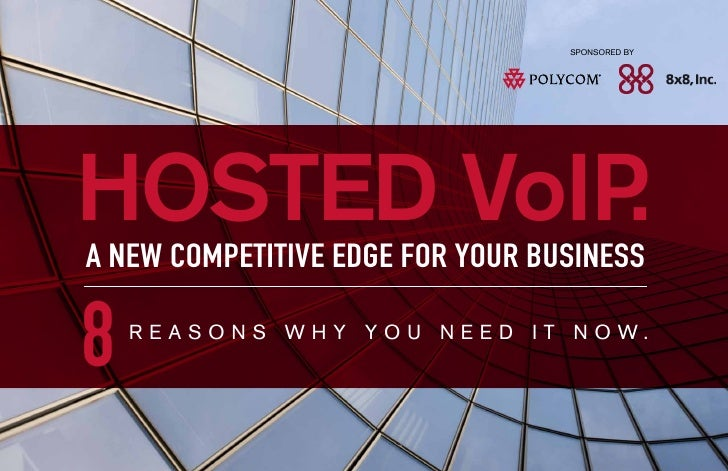 SPONSORED BYHOSTED VoIP.A NEW COMPETITIVE EDGE FOR YOUR BUSINESS8   R E A S O N S W H Y Y O U N E E D I T N O W.