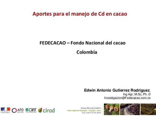 Aportes para el manejo de Cd en cacao FEDECACAO – Fondo Nacional del cacao Colombia Cacao libre de Cadmio Taller regional ...