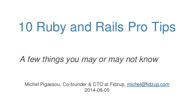 10 Ruby and Rails Pro Tips Michel Pigassou, Co-founder & CTO at Fidzup, michel@fidzup.com 2014-08-05 A few things you may ...