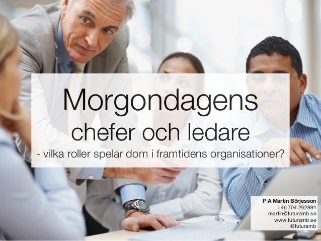 Morgondagens  chefer och ledare - vilka roller spelar dom i framtidens organisationer? P A Martin Börjesson +46 704 26289...