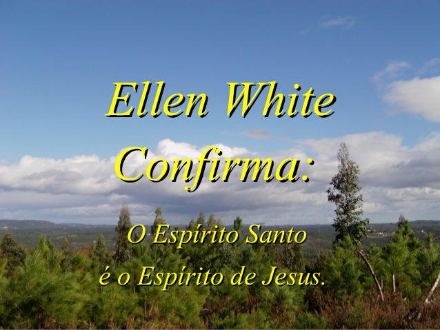 Ellen WhiteEllen White Confirma:Confirma: O Espírito SantoO Espírito Santo é o Espírito de Jesus.é o Espírito de Jesus.
