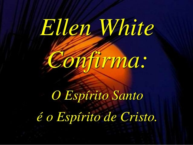 Ellen White Confirma: O Espírito Santo é o Espírito de Cristo.