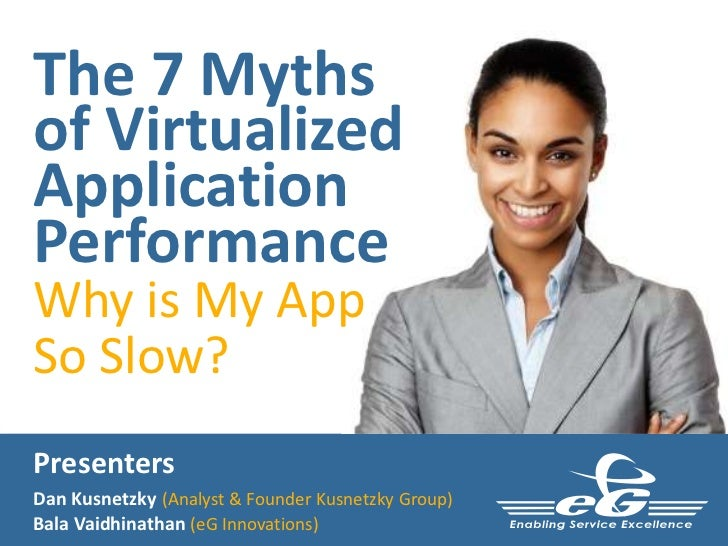 The 7 Mythsof VirtualizedApplicationPerformanceWhy is My AppSo Slow?PresentersDan Kusnetzky (Analyst & Founder Kusnetzky G...