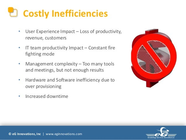 Costly Inefficiencies      • User Experience Impact – Loss of productivity,        revenue, customers      • IT team produ...
