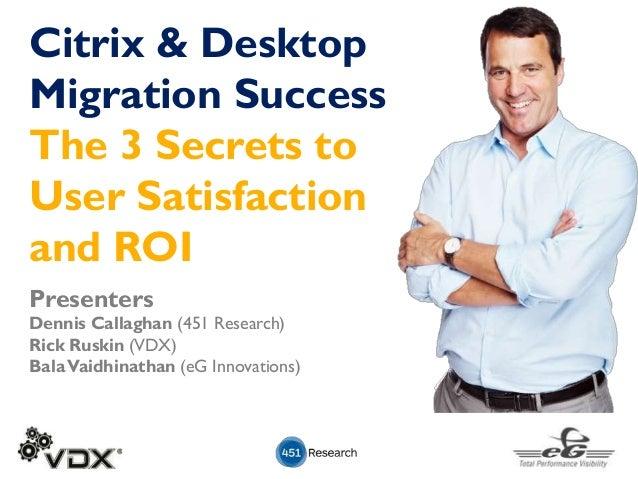 Presenters Dennis Callaghan (451 Research) Rick Ruskin (VDX) BalaVaidhinathan (eG Innovations) Citrix & Desktop Migration ...