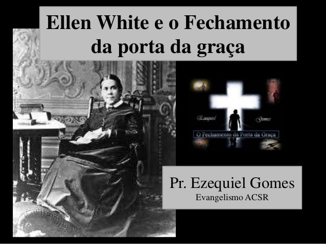 Ellen White e o Fechamento da porta da graça  Pr. Ezequiel Gomes Evangelismo ACSR