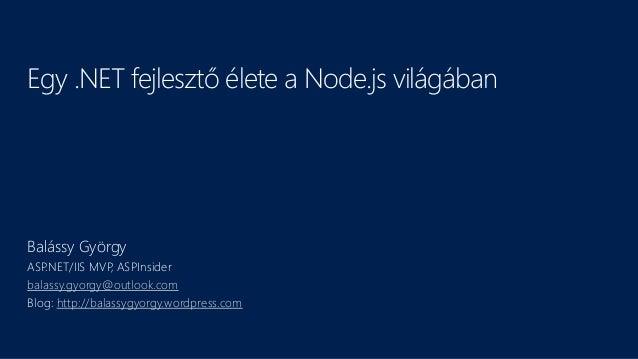 Egy .NET fejlesztő élete a Node.js világában Balássy György ASP.NET/IIS MVP, ASPInsider balassy.gyorgy@outlook.com Blog: h...