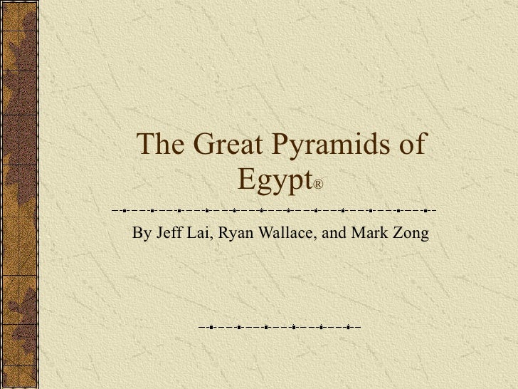 The Great Pyramids of Egypt ® By Jeff Lai, Ryan Wallace, and Mark Zong
