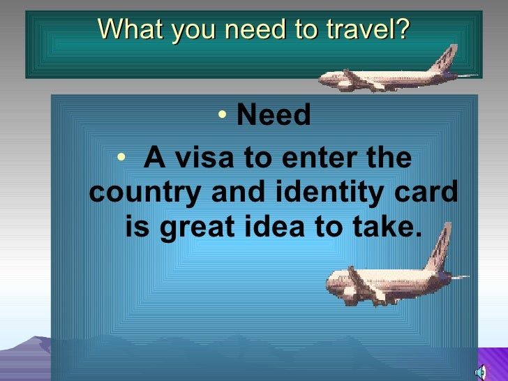 What you need to travel? <ul><li>Need </li></ul><ul><li>A visa to enter the country and identity card is great idea to tak...