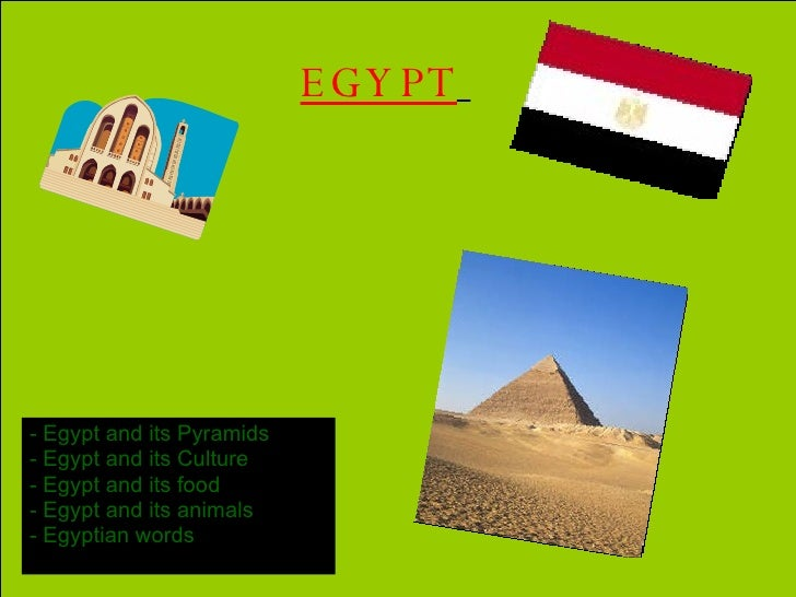 EGYPT   <ul><li>-   Egypt and its Pyramids  </li></ul><ul><li>Egypt and its Culture </li></ul><ul><li>Egypt and its food <...