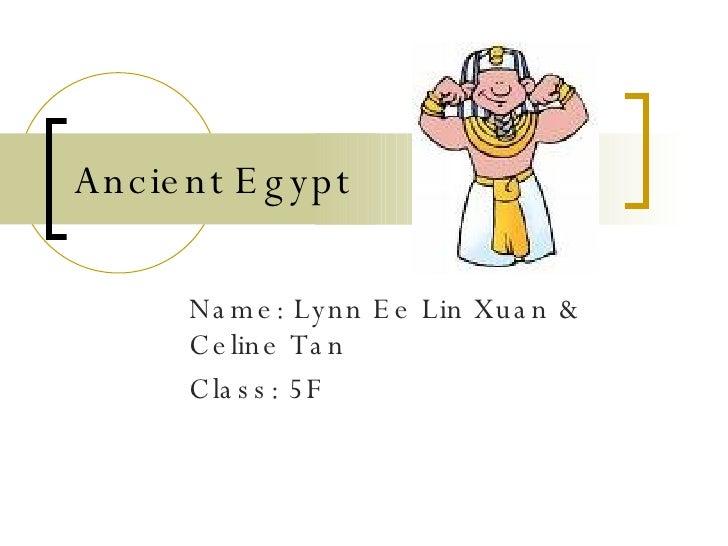 Ancient Egypt Name: Lynn Ee Lin Xuan & Celine Tan Class: 5F