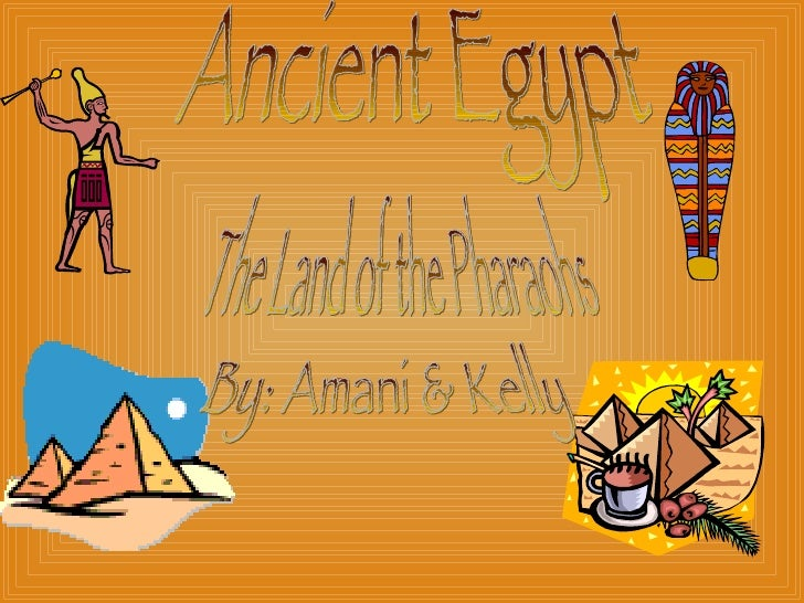 Ancient Egypt The Land of the Pharaohs By: Amani & Kelly