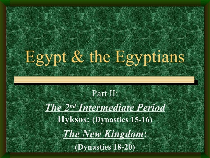 Egypt & the Egyptians Part II: The 2 nd  Intermediate Period   Hyksos:  (Dynasties 15-16) The New Kingdom : (Dynasties 18-...