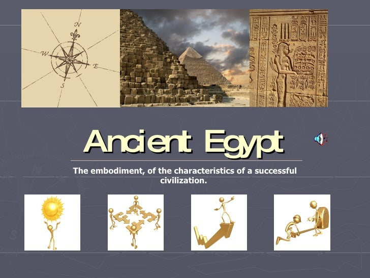 Ancient Egypt The embodiment, of the characteristics of a successful civilization.